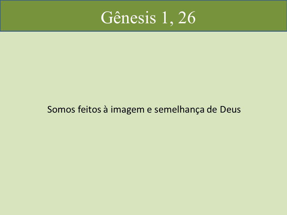 Gênesis 1, 26 Somos feitos à imagem e semelhança de Deus
