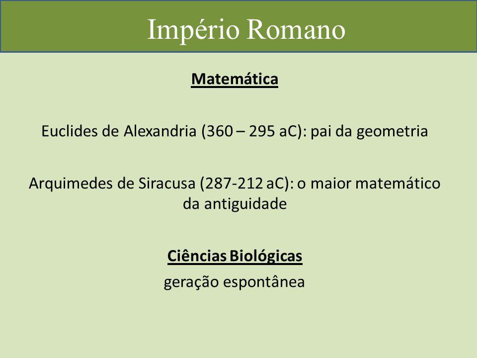 Império Romano Matemática Euclides de Alexandria (360 – 295 aC): pai da geometria Arquimedes de Siracusa (287-212 aC): o maior matemático da antiguidade Ciências Biológicas geração espontânea