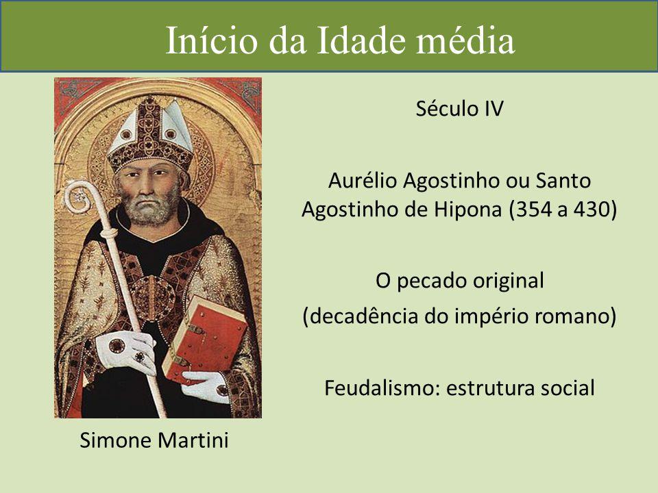 Início da Idade média Simone Martini Século IV Aurélio Agostinho ou Santo Agostinho de Hipona (354 a 430) O pecado original (decadência do império romano) Feudalismo: estrutura social