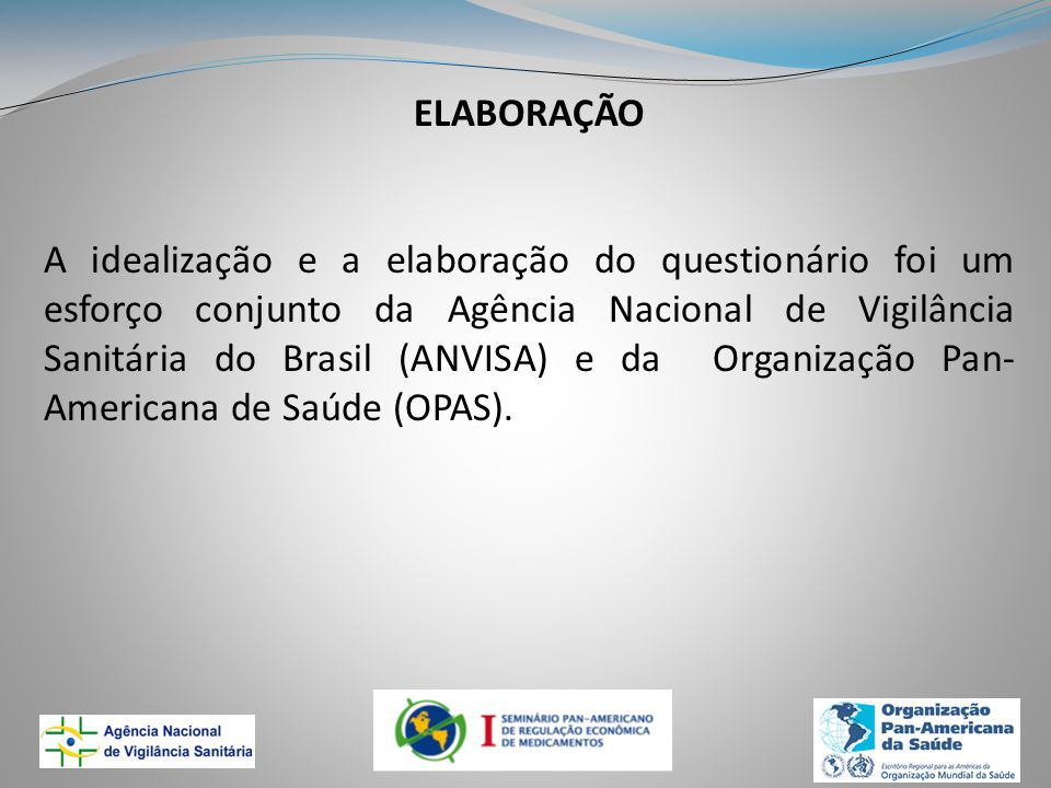 ELABORAÇÃO A idealização e a elaboração do questionário foi um esforço conjunto da Agência Nacional de Vigilância Sanitária do Brasil (ANVISA) e da Organização Pan- Americana de Saúde (OPAS).