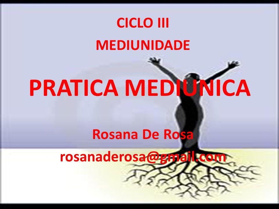 PRATICA MEDIUNICA CICLO III MEDIUNIDADE Rosana De Rosa rosanaderosa@gmail.com
