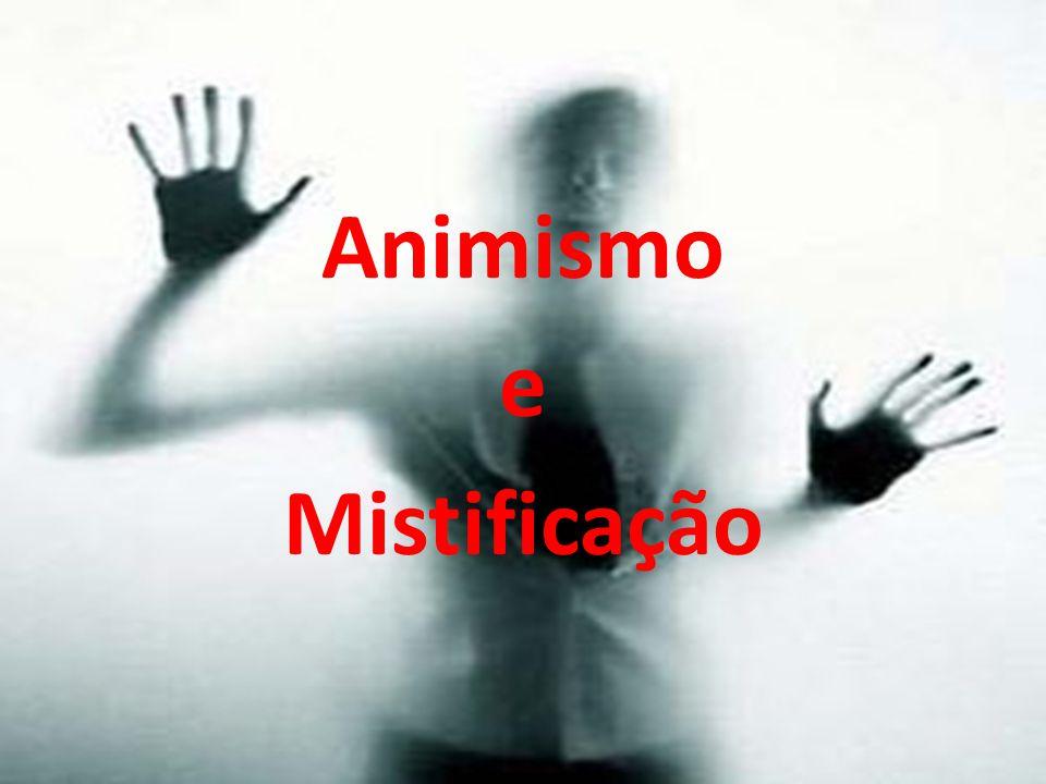 O animismo é um fato natural e a mistificação um ato de quem quer mentir, enganar, ludibriar.