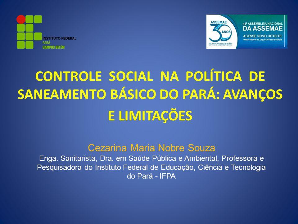 CONTROLE SOCIAL NA POLÍTICA DE SANEAMENTO BÁSICO DO PARÁ: AVANÇOS E LIMITAÇÕES Cezarina Maria Nobre Souza Enga. Sanitarista, Dra. em Saúde Pública e A