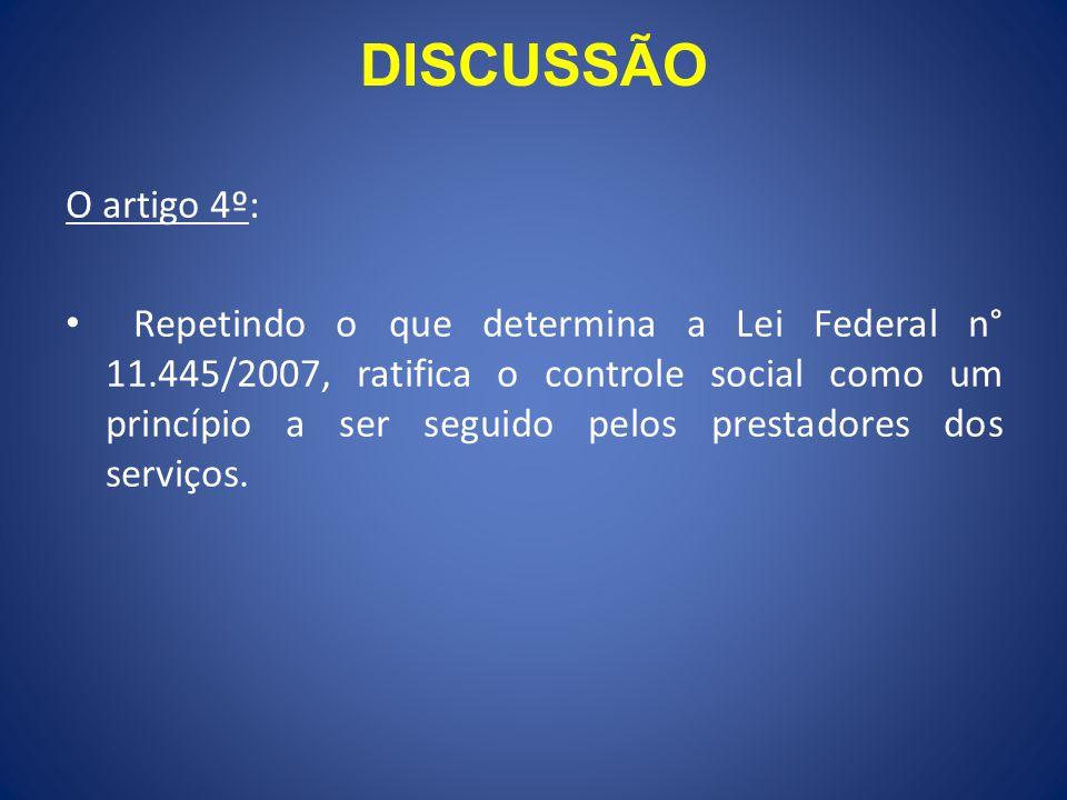 DISCUSSÃO O artigo 4º: Repetindo o que determina a Lei Federal n° 11.445/2007, ratifica o controle social como um princípio a ser seguido pelos prestadores dos serviços.