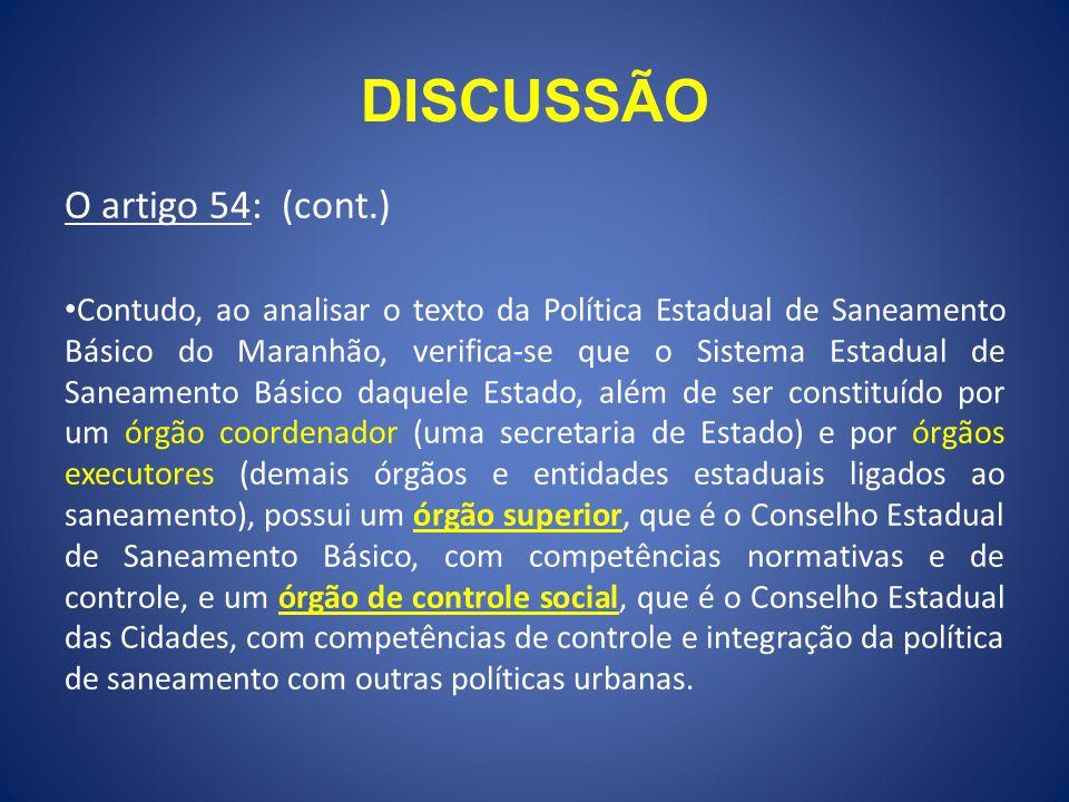 DISCUSSÃO O artigo 54: (cont.) Contudo, ao analisar o texto da Política Estadual de Saneamento Básico do Maranhão, verifica-se que o Sistema Estadual