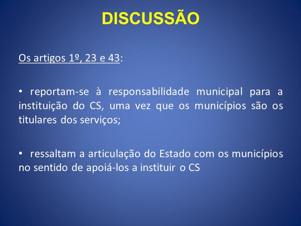 DISCUSSÃO Os artigos 1º, 23 e 43: reportam-se à responsabilidade municipal para a instituição do CS, uma vez que os municípios são os titulares dos serviços; ressaltam a articulação do Estado com os municípios no sentido de apoiá-los a instituir o CS