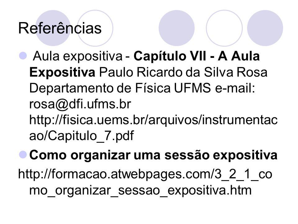 Referências Aula expositiva - Capítulo VII - A Aula Expositiva Paulo Ricardo da Silva Rosa Departamento de Física UFMS e-mail: rosa@dfi.ufms.br http://fisica.uems.br/arquivos/instrumentac ao/Capitulo_7.pdf Como organizar uma sessão expositiva http://formacao.atwebpages.com/3_2_1_co mo_organizar_sessao_expositiva.htm