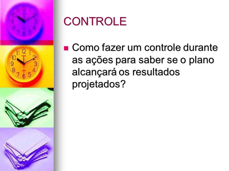 CONTROLE Como fazer um controle durante as ações para saber se o plano alcançará os resultados projetados? Como fazer um controle durante as ações par