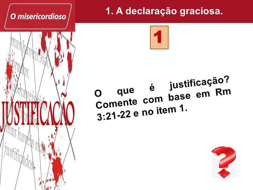 1 O que é justificação? Comente com base em Rm 3:21-22 e no item 1. 1. A declaração graciosa.