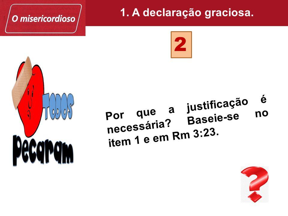 Por que a justificação é necessária? Baseie-se no item 1 e em Rm 3:23. 2 1. A declaração graciosa.