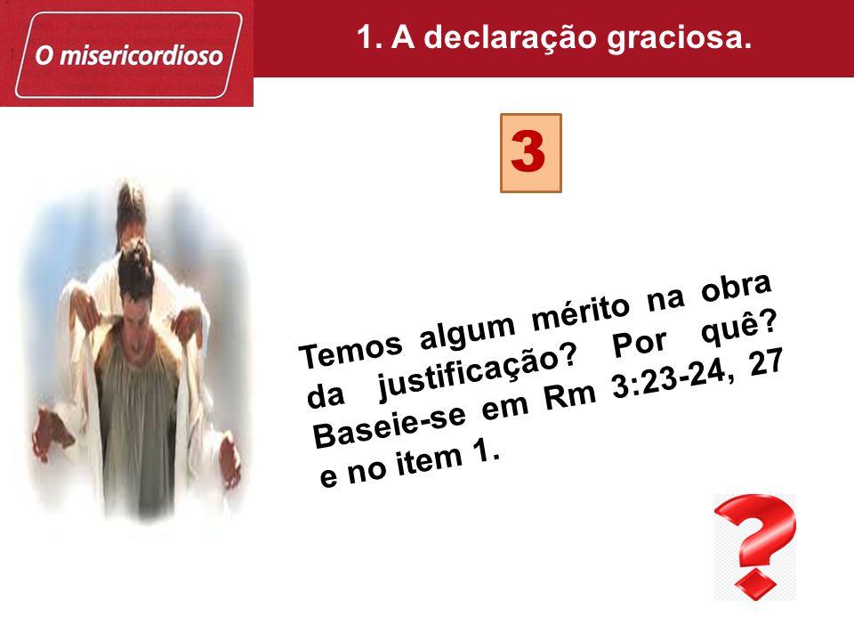 Temos algum mérito na obra da justificação? Por quê? Baseie-se em Rm 3:23-24, 27 e no item 1. 3 1. A declaração graciosa.