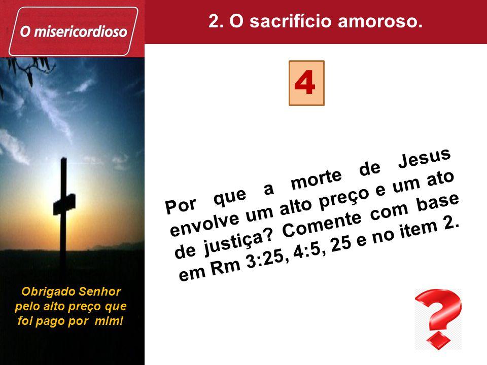 Por que a morte de Jesus envolve um alto preço e um ato de justiça? Comente com base em Rm 3:25, 4:5, 25 e no item 2. 4 2. O sacrifício amoroso. Obrig