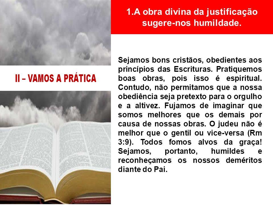 1.A obra divina da justificação sugere-nos humildade. Sejamos bons cristãos, obedientes aos princípios das Escrituras. Pratiquemos boas obras, pois is