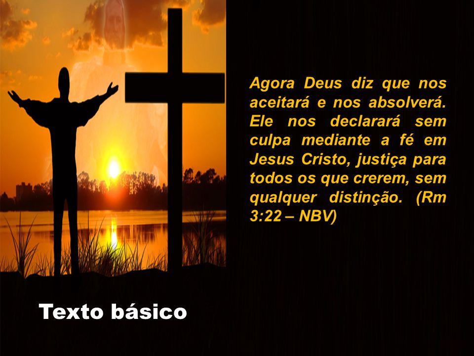 A história continua... TEXTO BÁSICO Texto básico Agora Deus diz que nos aceitará e nos absolverá. Ele nos declarará sem culpa mediante a fé em Jesus C