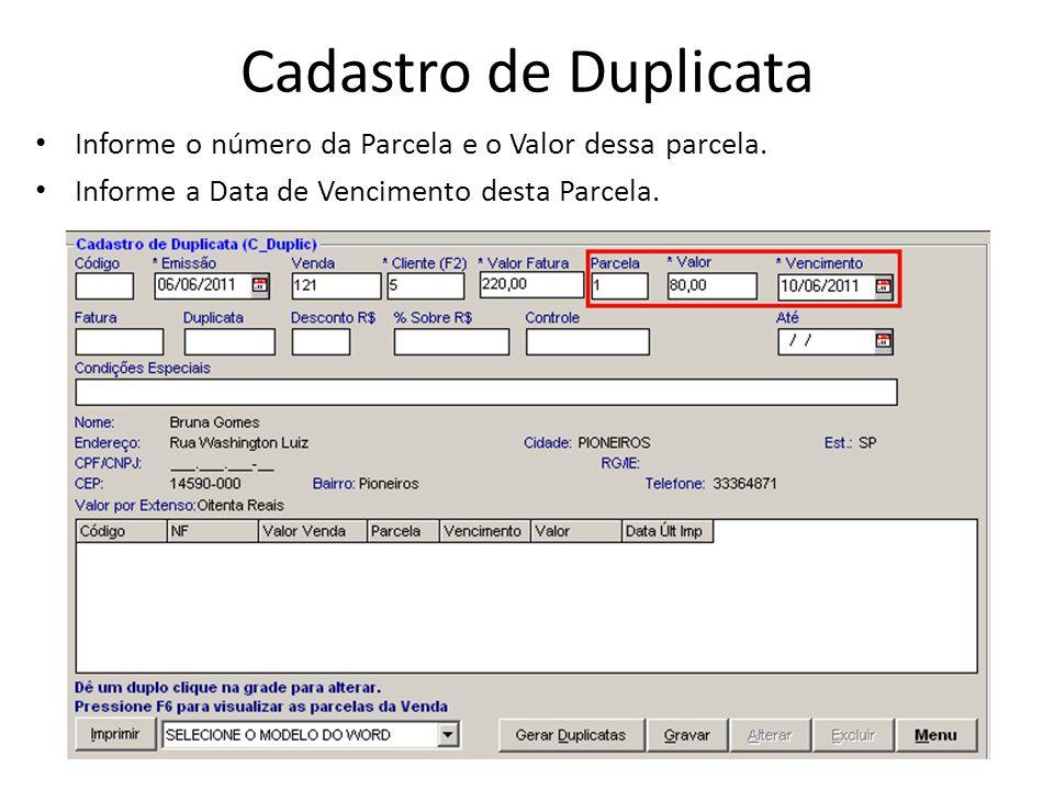 Cadastro de Duplicata Informe o número da Parcela e o Valor dessa parcela. Informe a Data de Vencimento desta Parcela.