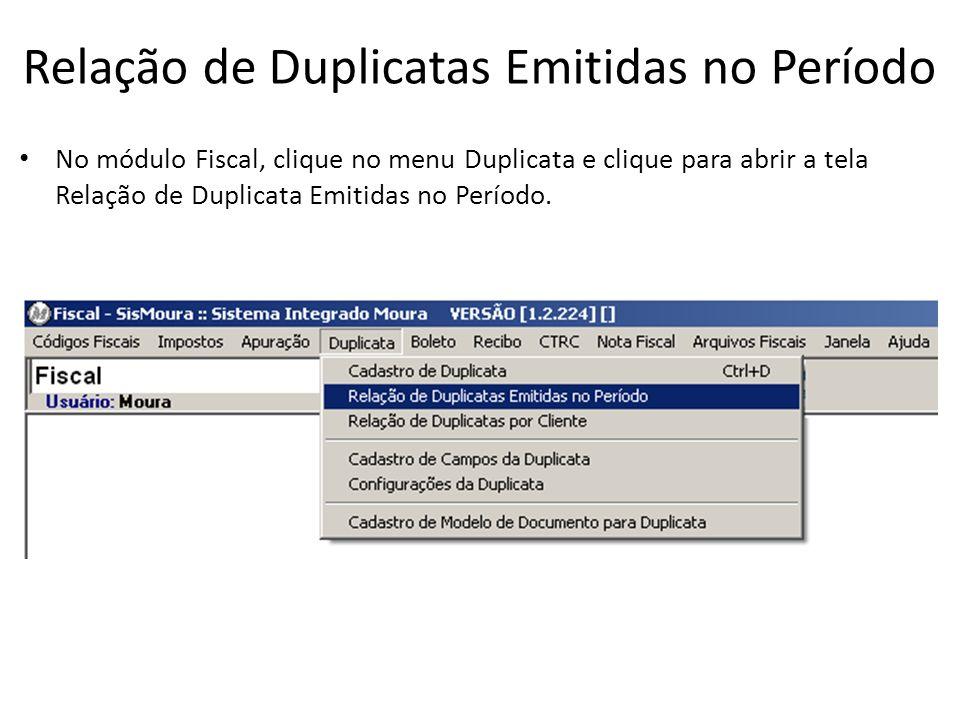 Relação de Duplicatas Emitidas no Período No módulo Fiscal, clique no menu Duplicata e clique para abrir a tela Relação de Duplicata Emitidas no Perío