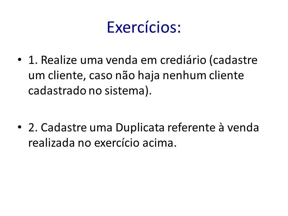 Exercícios: 1. Realize uma venda em crediário (cadastre um cliente, caso não haja nenhum cliente cadastrado no sistema). 2. Cadastre uma Duplicata ref