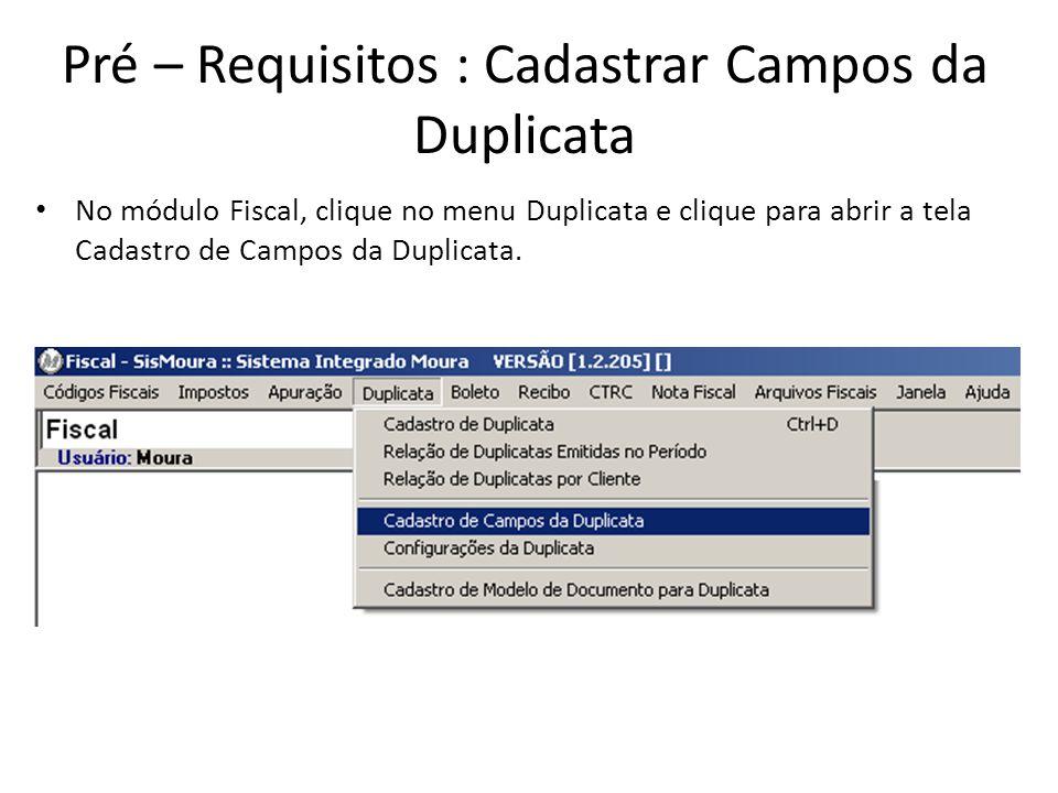 Pré – Requisitos : Cadastrar Campos da Duplicata No módulo Fiscal, clique no menu Duplicata e clique para abrir a tela Cadastro de Campos da Duplicata