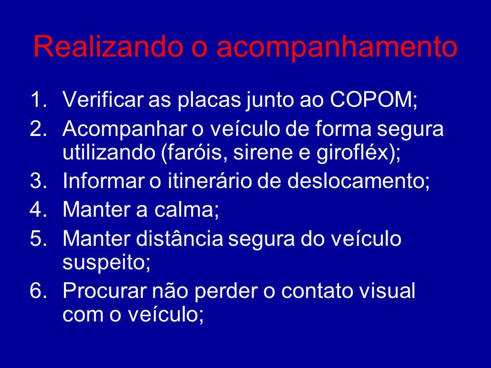 Realizando o acompanhamento 1.Verificar as placas junto ao COPOM; 2.Acompanhar o veículo de forma segura utilizando (faróis, sirene e girofléx); 3.Inf
