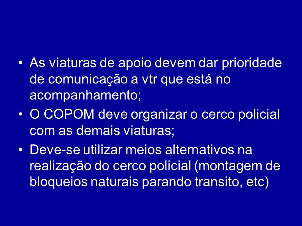 As viaturas de apoio devem dar prioridade de comunicação a vtr que está no acompanhamento; O COPOM deve organizar o cerco policial com as demais viatu