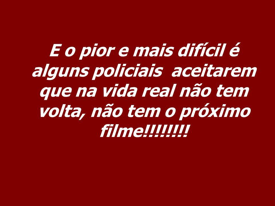 E o pior e mais difícil é alguns policiais aceitarem que na vida real não tem volta, não tem o próximo filme!!!!!!!!