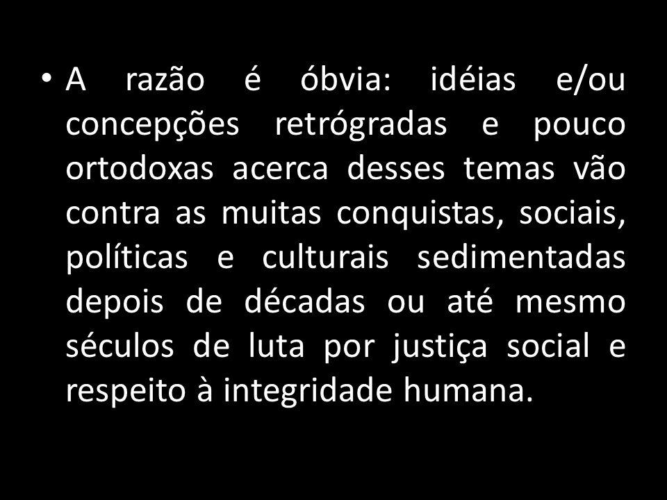 A razão é óbvia: idéias e/ou concepções retrógradas e pouco ortodoxas acerca desses temas vão contra as muitas conquistas, sociais, políticas e cultur