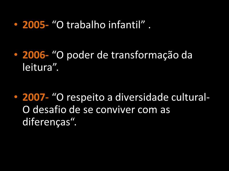 """2005- """"O trabalho infantil"""". 2006- """"O poder de transformação da leitura"""". 2007- """"O respeito a diversidade cultural- O desafio de se conviver com as di"""