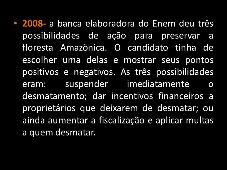 2008- a banca elaboradora do Enem deu três possibilidades de ação para preservar a floresta Amazônica. O candidato tinha de escolher uma delas e mostr
