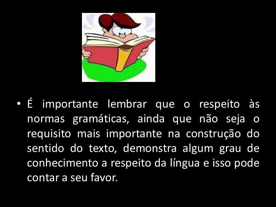 É importante lembrar que o respeito às normas gramáticas, ainda que não seja o requisito mais importante na construção do sentido do texto, demonstra