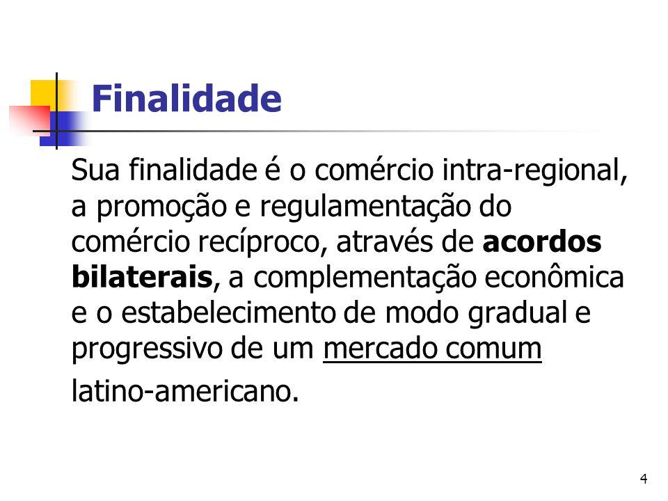 4 Finalidade Sua finalidade é o comércio intra-regional, a promoção e regulamentação do comércio recíproco, através de acordos bilaterais, a complemen