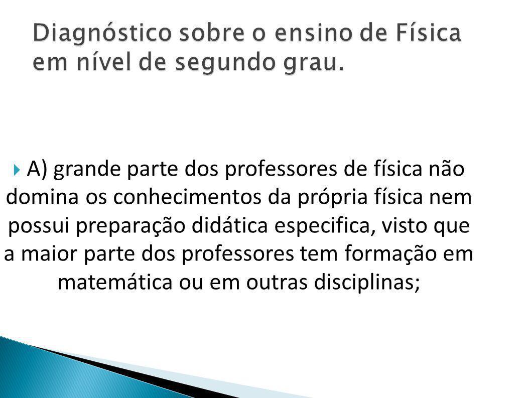  A) grande parte dos professores de física não domina os conhecimentos da própria física nem possui preparação didática especifica, visto que a maior parte dos professores tem formação em matemática ou em outras disciplinas;