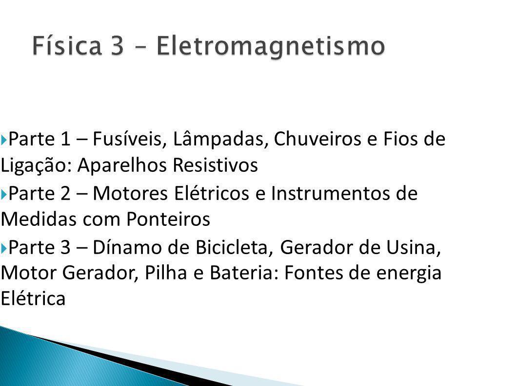  Parte 1 – Fusíveis, Lâmpadas, Chuveiros e Fios de Ligação: Aparelhos Resistivos  Parte 2 – Motores Elétricos e Instrumentos de Medidas com Ponteiros  Parte 3 – Dínamo de Bicicleta, Gerador de Usina, Motor Gerador, Pilha e Bateria: Fontes de energia Elétrica