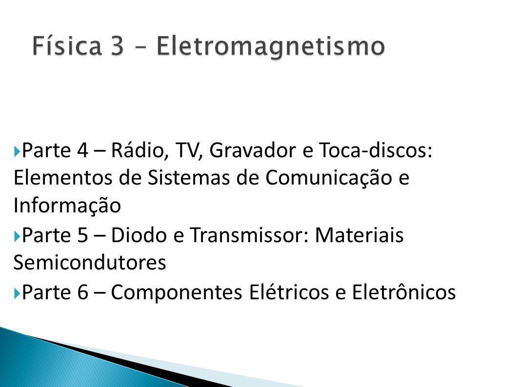  Parte 4 – Rádio, TV, Gravador e Toca-discos: Elementos de Sistemas de Comunicação e Informação  Parte 5 – Diodo e Transmissor: Materiais Semicondutores  Parte 6 – Componentes Elétricos e Eletrônicos