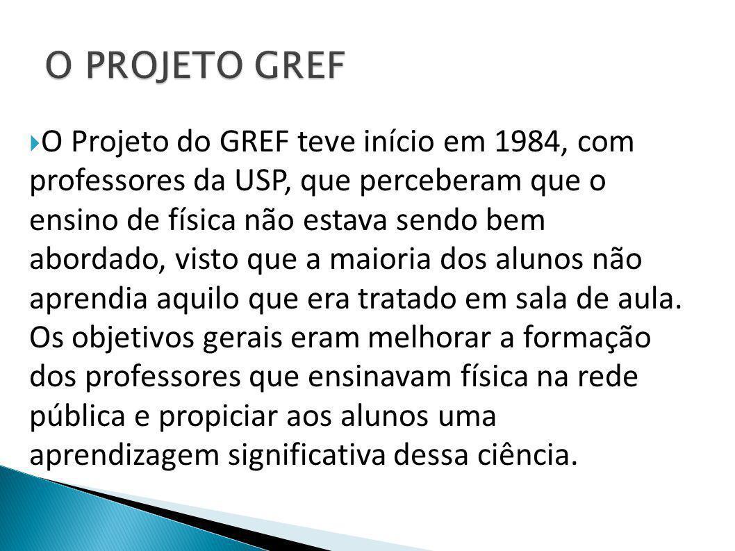  O Projeto do GREF teve início em 1984, com professores da USP, que perceberam que o ensino de física não estava sendo bem abordado, visto que a maioria dos alunos não aprendia aquilo que era tratado em sala de aula.