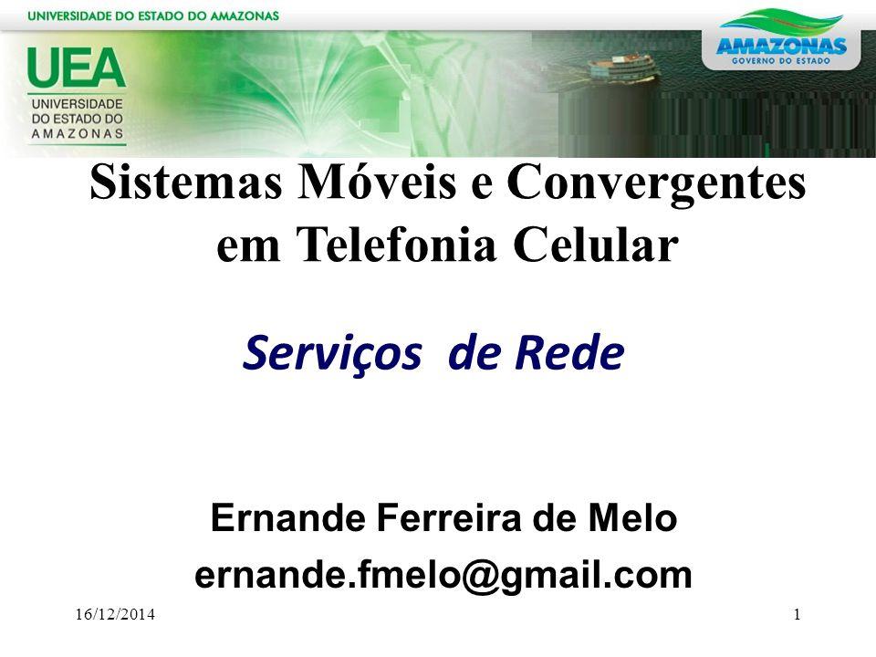 Ernande Ferreira de Melo ernande.fmelo@gmail.com Serviços de Rede Sistemas Móveis e Convergentes em Telefonia Celular 16/12/20141