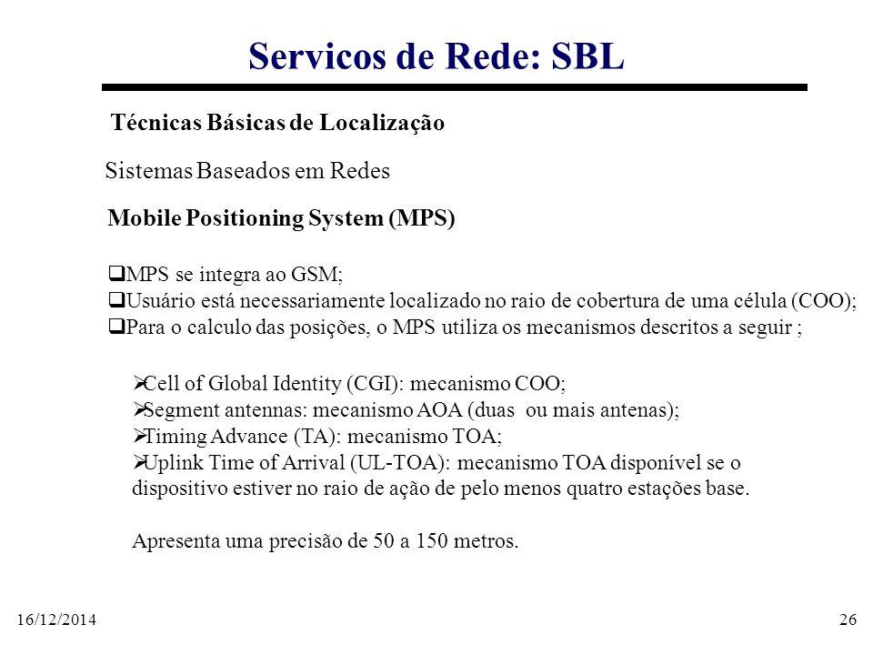 16/12/201426 Servicos de Rede: SBL Técnicas Básicas de Localização Sistemas Baseados em Redes Mobile Positioning System (MPS)  MPS se integra ao GSM;