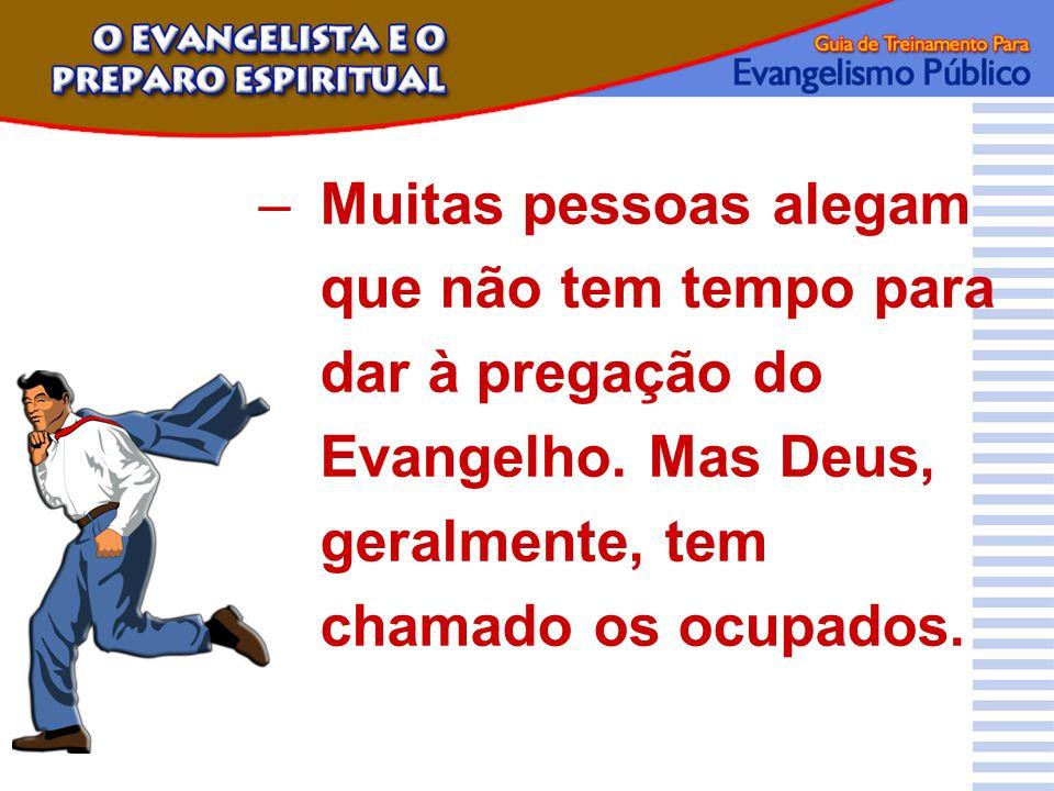 –Muitas pessoas alegam que não tem tempo para dar à pregação do Evangelho. Mas Deus, geralmente, tem chamado os ocupados.