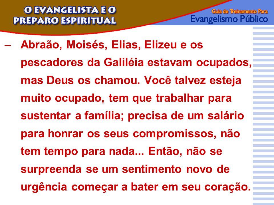 –Abraão, Moisés, Elias, Elizeu e os pescadores da Galiléia estavam ocupados, mas Deus os chamou. Você talvez esteja muito ocupado, tem que trabalhar p