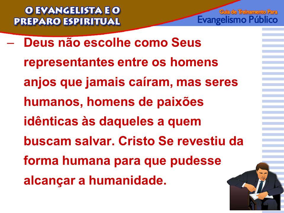 –Deus não escolhe como Seus representantes entre os homens anjos que jamais caíram, mas seres humanos, homens de paixões idênticas às daqueles a quem