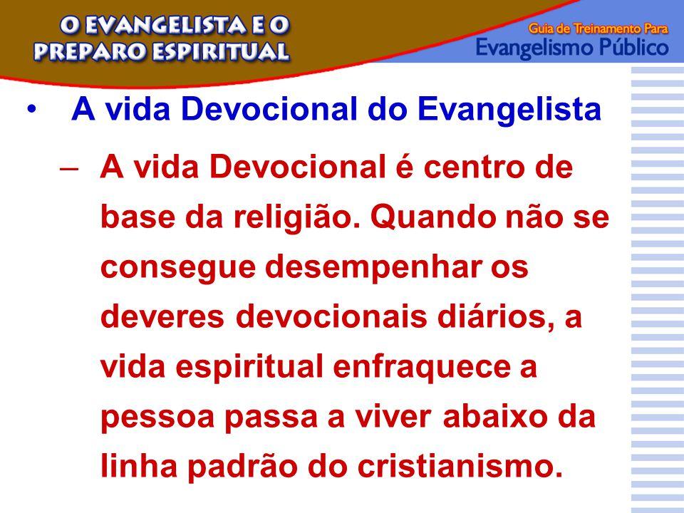 A vida Devocional do Evangelista –A vida Devocional é centro de base da religião. Quando não se consegue desempenhar os deveres devocionais diários, a