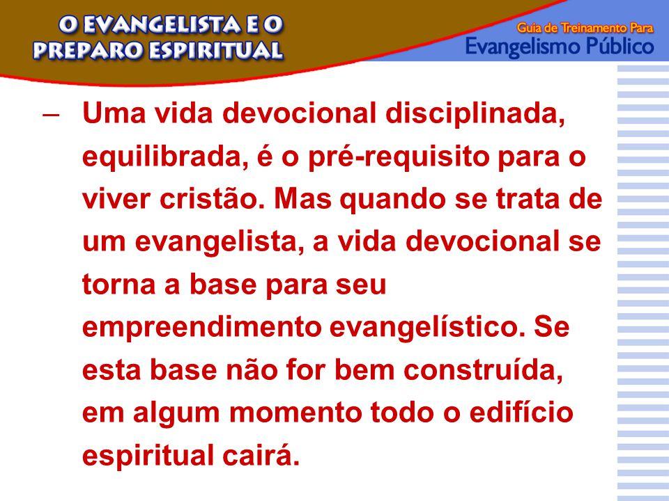 –Uma vida devocional disciplinada, equilibrada, é o pré-requisito para o viver cristão. Mas quando se trata de um evangelista, a vida devocional se to