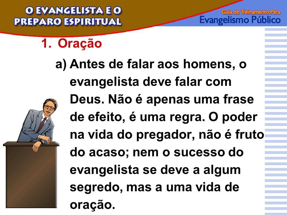 1.Oração a)Antes de falar aos homens, o evangelista deve falar com Deus. Não é apenas uma frase de efeito, é uma regra. O poder na vida do pregador, n