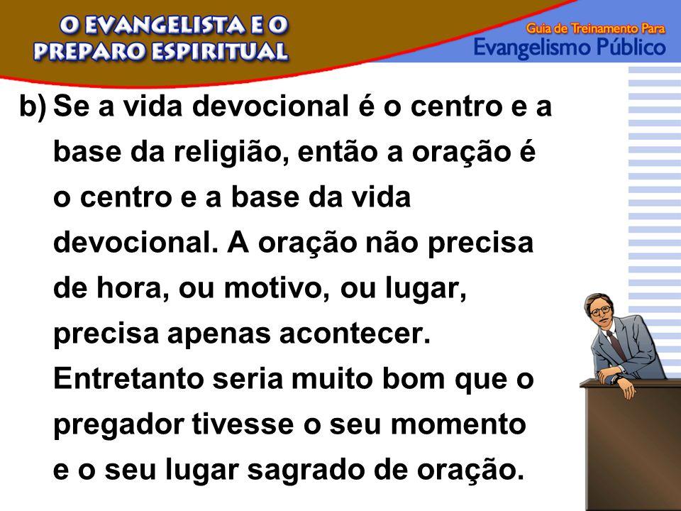 b)Se a vida devocional é o centro e a base da religião, então a oração é o centro e a base da vida devocional. A oração não precisa de hora, ou motivo