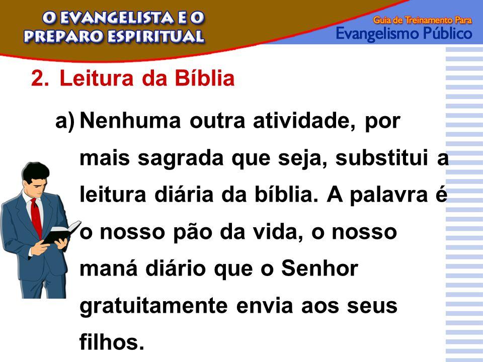 2.Leitura da Bíblia a)Nenhuma outra atividade, por mais sagrada que seja, substitui a leitura diária da bíblia. A palavra é o nosso pão da vida, o nos