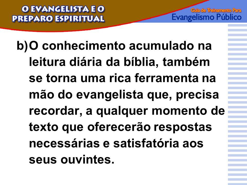 b)O conhecimento acumulado na leitura diária da bíblia, também se torna uma rica ferramenta na mão do evangelista que, precisa recordar, a qualquer mo