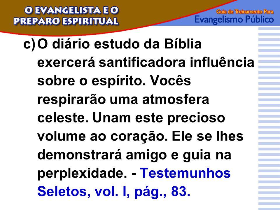 c)O diário estudo da Bíblia exercerá santificadora influência sobre o espírito. Vocês respirarão uma atmosfera celeste. Unam este precioso volume ao c