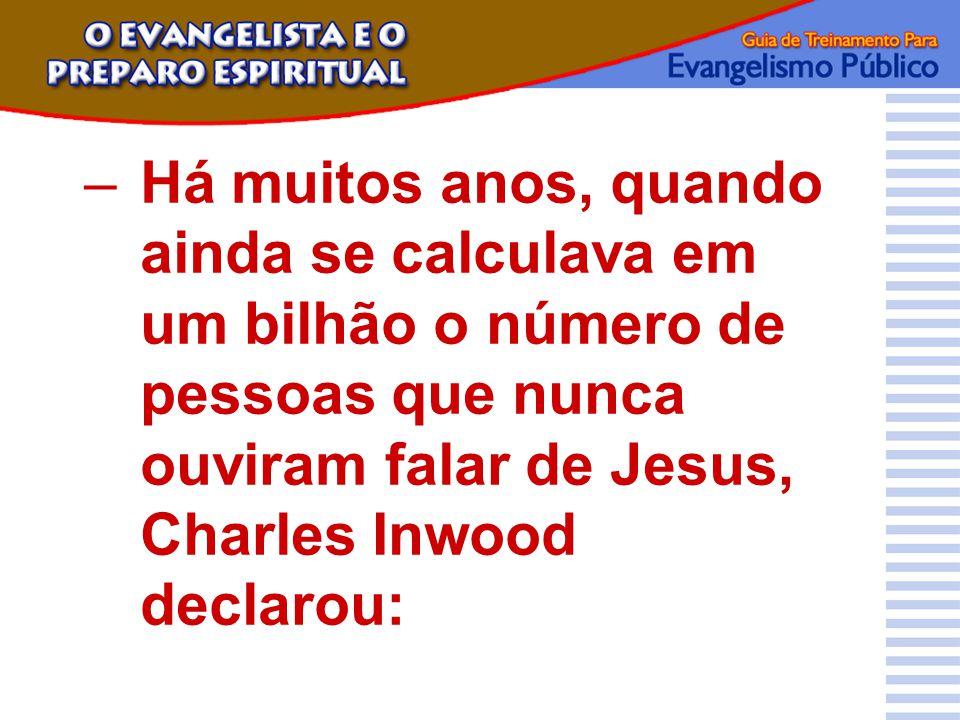–Há muitos anos, quando ainda se calculava em um bilhão o número de pessoas que nunca ouviram falar de Jesus, Charles Inwood declarou: