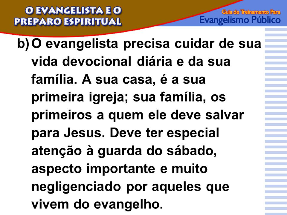 b)O evangelista precisa cuidar de sua vida devocional diária e da sua família. A sua casa, é a sua primeira igreja; sua família, os primeiros a quem e