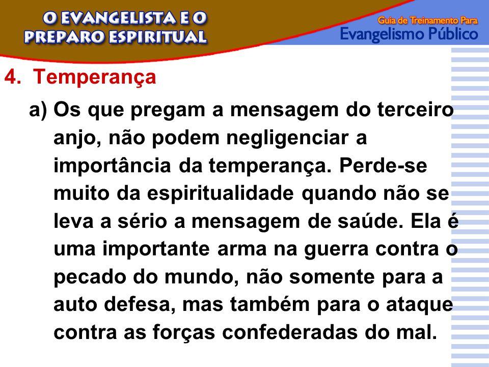 4.Temperança a)Os que pregam a mensagem do terceiro anjo, não podem negligenciar a importância da temperança. Perde-se muito da espiritualidade quando