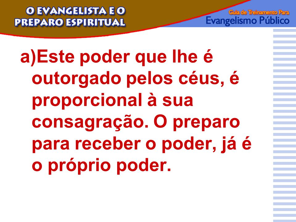 a)Este poder que lhe é outorgado pelos céus, é proporcional à sua consagração. O preparo para receber o poder, já é o próprio poder.